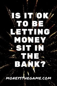 is it ok to be letting money sit in the bank?
